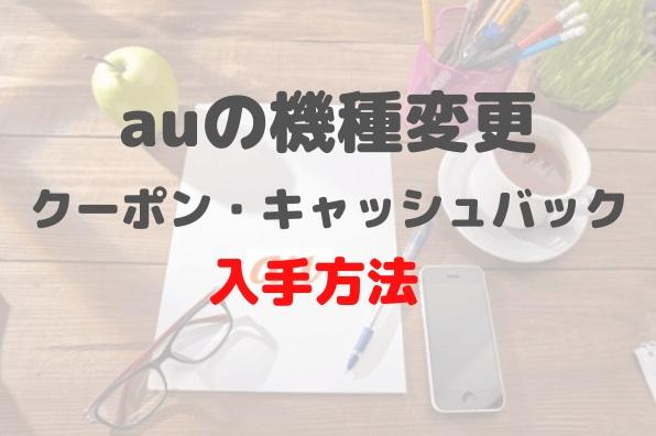 2020年 auの機種変更 クーポン キャッシュバック 郵送 WEB 入手方法