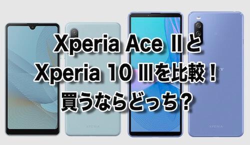 Xperia Ace Ⅱ Xperia 10 Ⅲ 比較 違い 買うならどっち