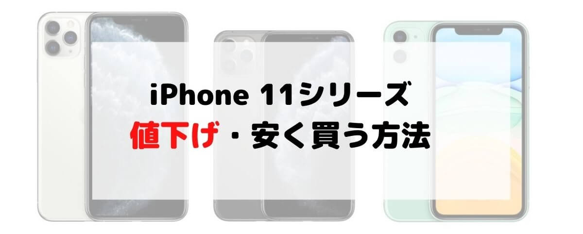 2021 iPhone11/11 Pro/11 Pro MAX 値下げはいつ?割引価格は?ドコモ・au・ソフトバンク安く買う方法