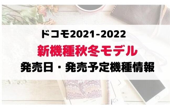 ドコモ2021-2022年秋冬モデル新機種発売日・予約開始日はいつ?価格・スペック最新情報まとめ